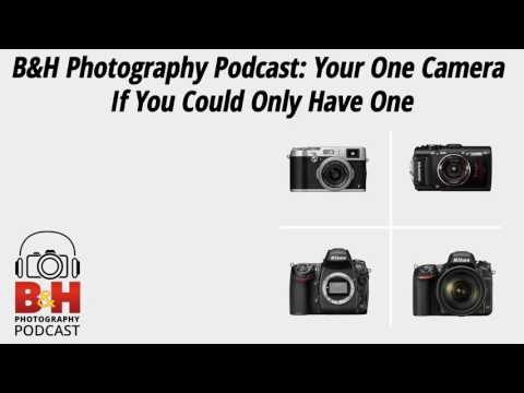 B&H Photography Podcast: Your One Camera If You Could Only Have One