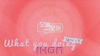 Gambar cover [Lyric M] iKON - WHAT YOU DOING(#WYD), 아이콘 - 오늘 모해(#WYD)