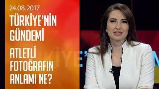 Atletli fotoğrafın anlamı ne? - Türkiye'nin Gündemi 24.08.2017 Perşembe
