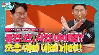 Shin Dong-yeop, angry at Seo Jang-hoon asking for a business item he wants to challenge!!