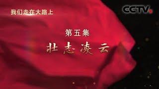 《我们走在大路上》 第五集 壮志凌云 | CCTV