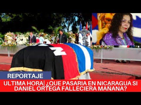 🔴¿QUE PASARIA EN NICARAGUA SI DANIEL ORTEGA FALLECIERA MAÑANA?