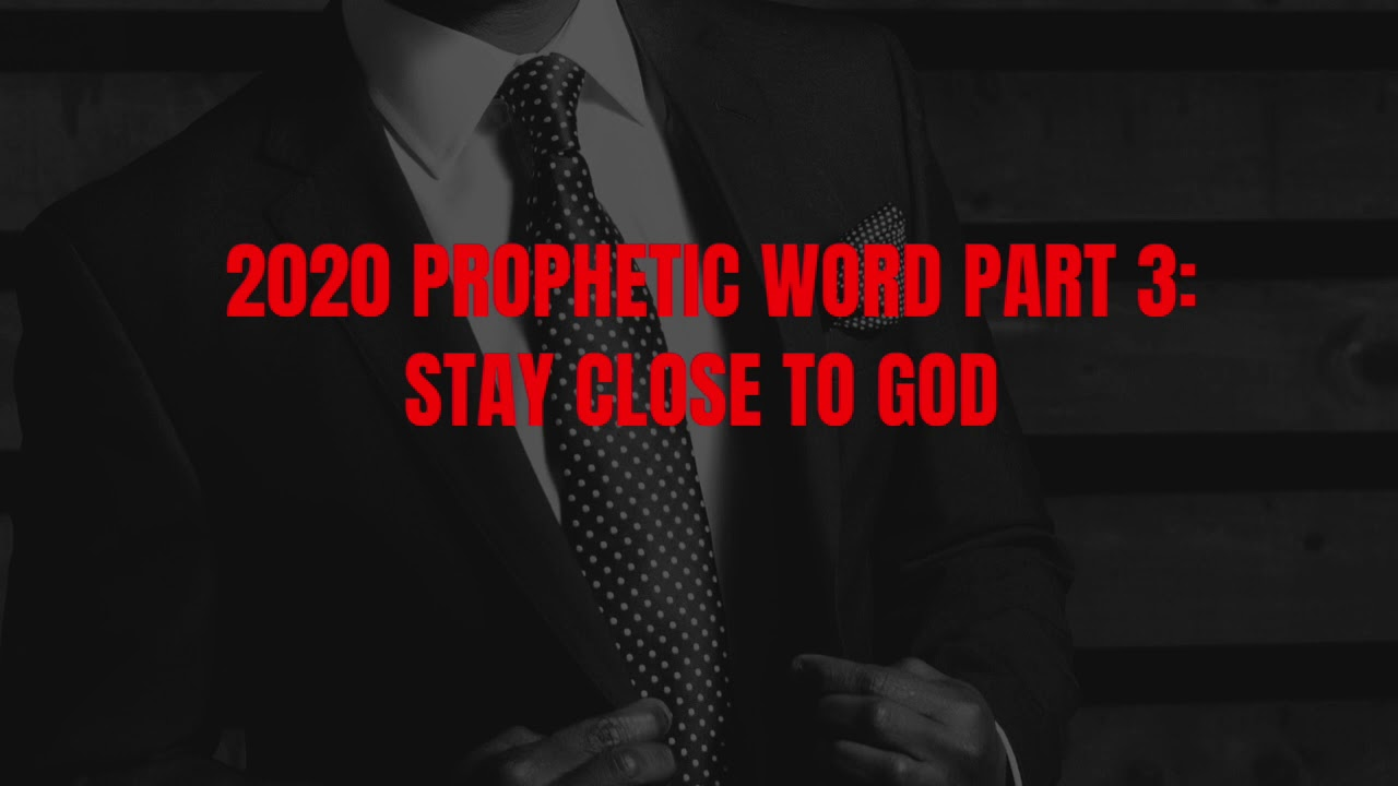 2020 PROPHETIC WORD PART 3: STAYING CLOSE TO GOD IS THE KEY