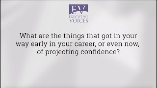 What got in your way early in your career or still gets in your way of projecting confidence?