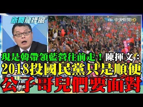 【精彩】現是韓帶領藍營往前走! 陳揮文:2018投國民黨只是順便 公子哥們要面對!