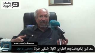 مصر العربية | سعد الدين إبراهيم: قمت بدور الخطبة بين الاخوان والسلفيين وأمريكا