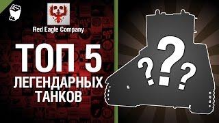 ТОП 5 легендарных танков - Выпуск №25 - от Red Eagle Company [World of Tanks]