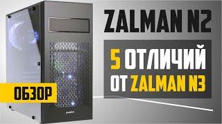 Корпус Zalman N2. Обзор + 5 отличий от Zalman N3. Какой купить?