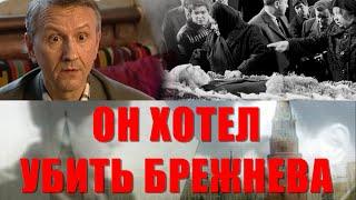 Он хотел убить Брежнева.