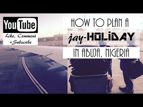 HOW TO PLAN A JAY-HOLIDAY IN ABUJA NIGERIA