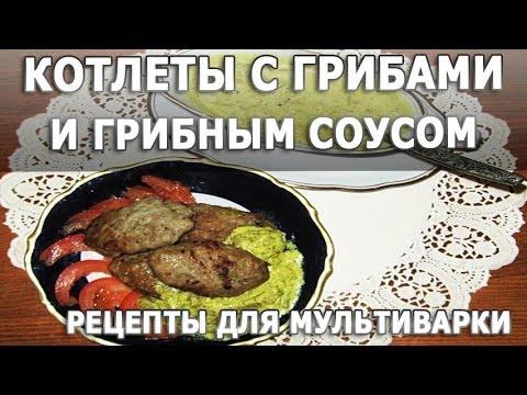 Рецепты блюд. Котлеты с грибами и грибным соусом простой рецепт для мультиварки