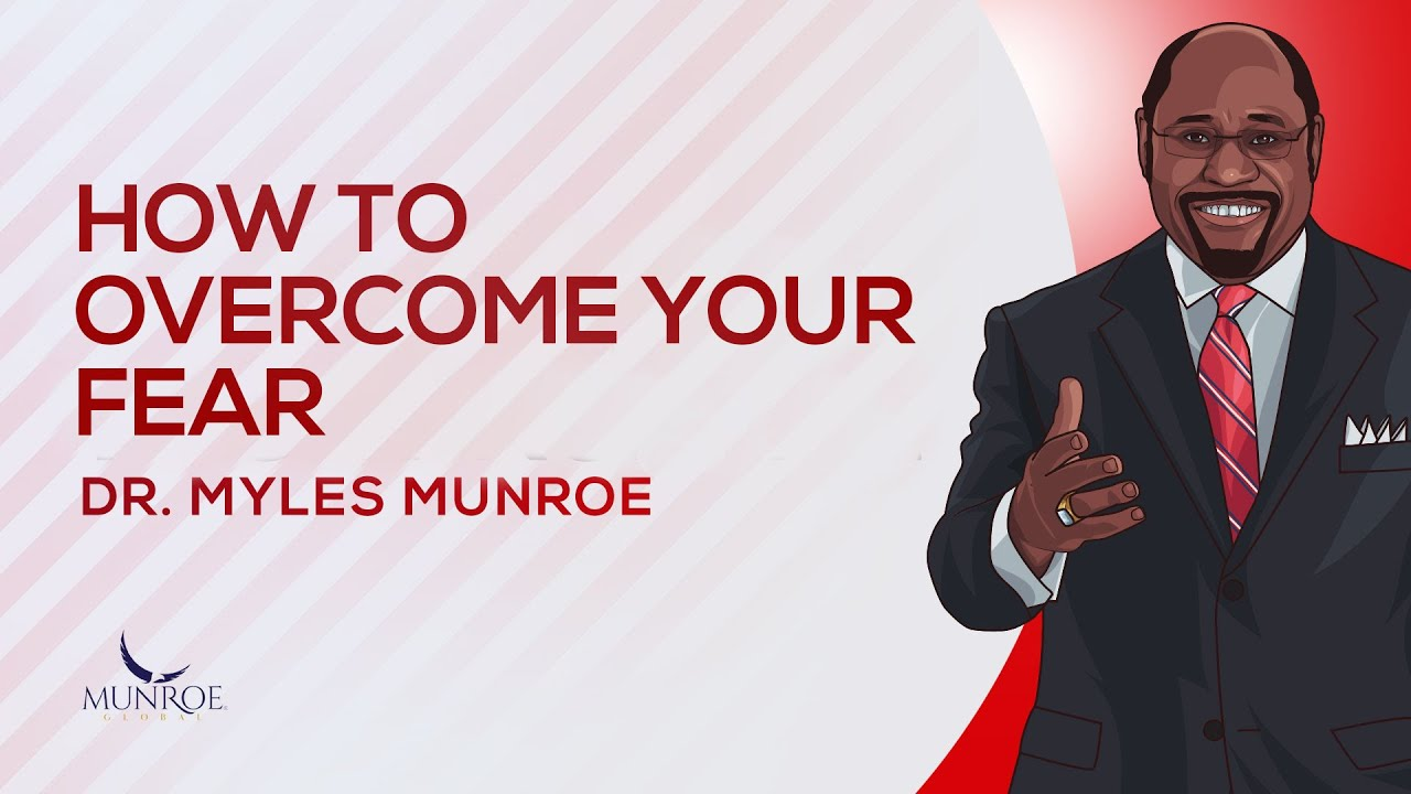 How To Overcome Your Fear   Dr. Myles Munroe