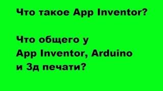 Что такое App Inventor? Что общего у App Inventor, Arduino и 3д?