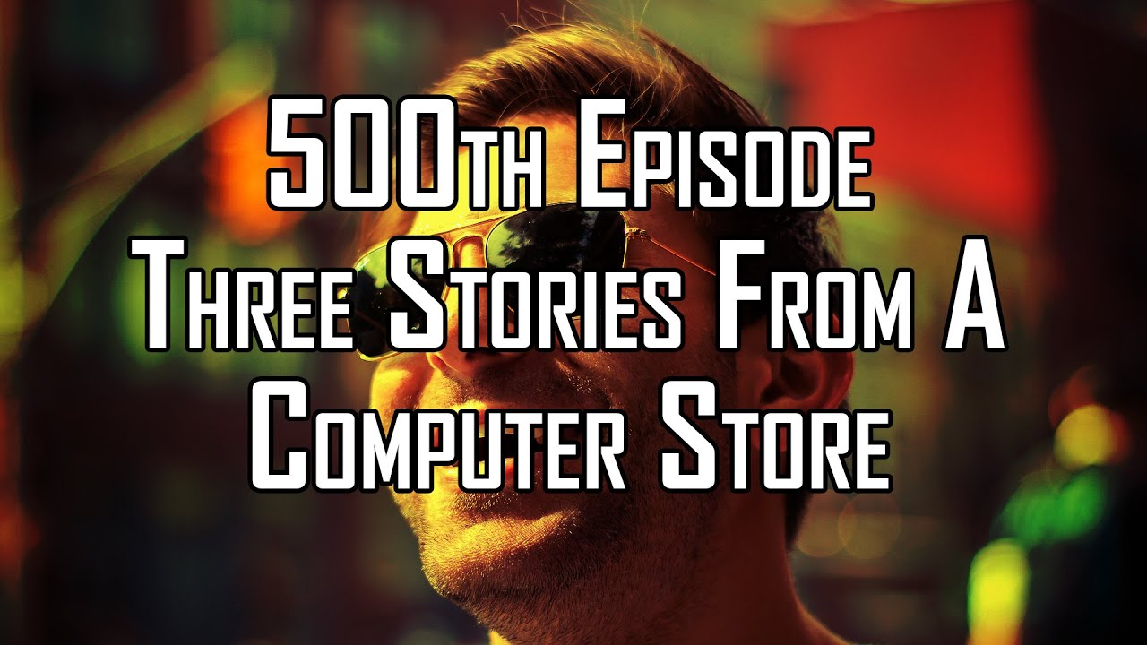500th Episode - Three Stories From A Computer Store