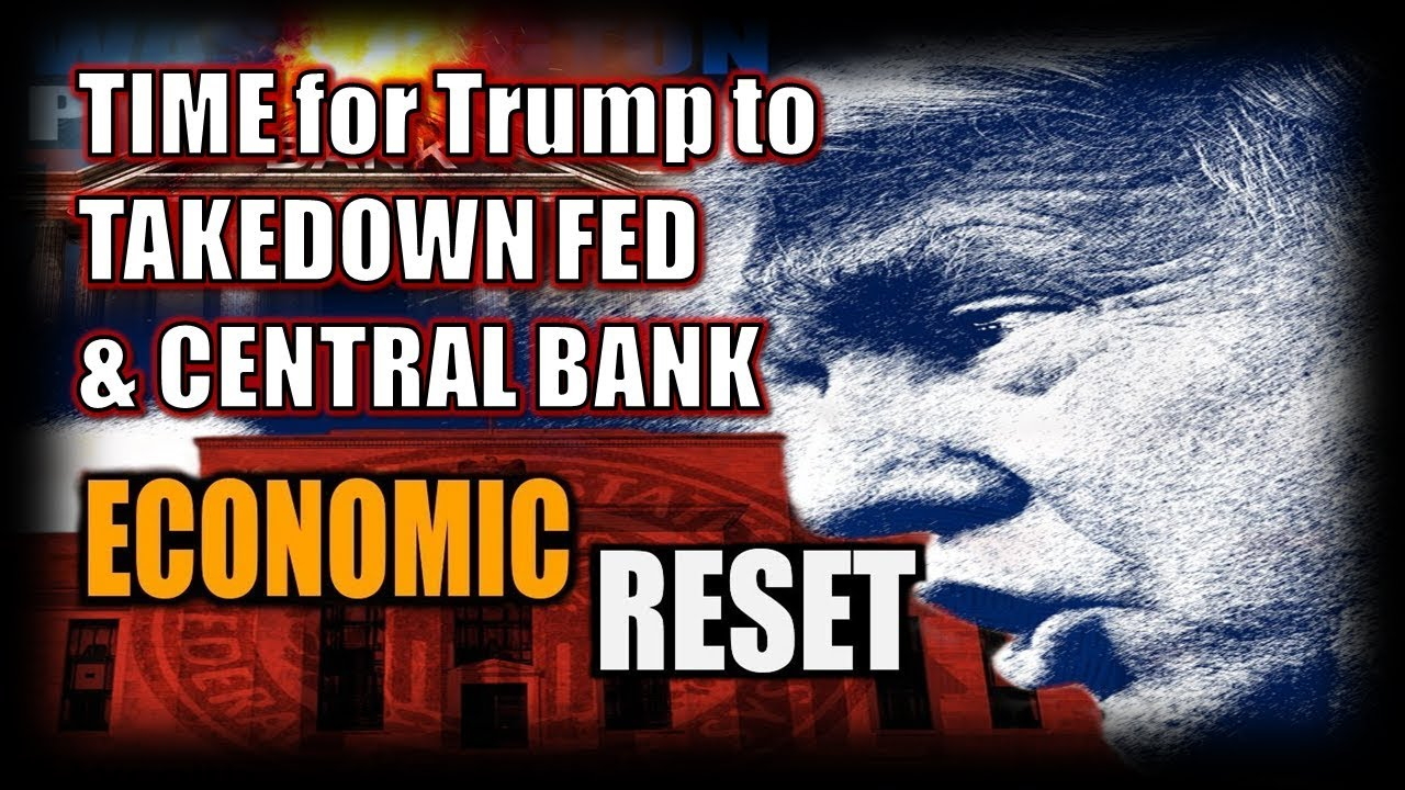 TIME for Trump to TAKEDOWN FED & CENTRAL BANK - Economic System Reset in 19  July 2019