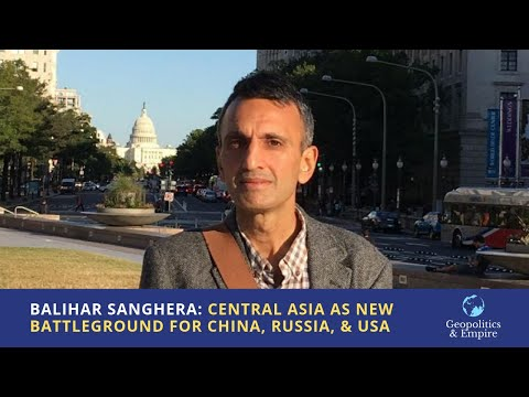Balihar Sanghera: Central Asia as the New Economic Battleground for China, Russia, and the USA
