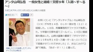 【ザキヤマが結婚!】アンタッチャブル 山崎弘也 一般女性と結婚す~る...