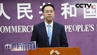 [中国新闻] 中国商务部:中美贸易谈判能否取得进展取决于美方态度和诚意 | CCTV中文国际