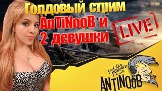 AnTiNooB и 2 девушки [Голдовый стрим] World of Tanks (wot)