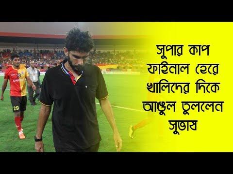 দেখুনঃ Super Cup Final হেরে Khalid Jamil-এর দিকে আঙুল তুললেন East Bengal টিডি Subhash Bhowmick