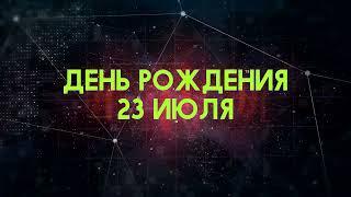 Люди рожденные 23 июля День рождения 23 июля Дата рождения 23 июля правда о людях