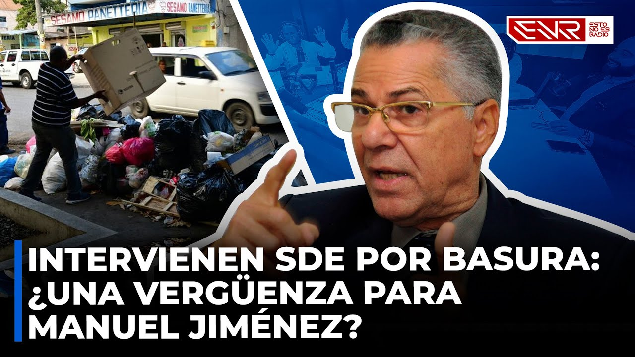 INTERVIENEN SANTO DOMINGO ESTE POR BASURA: ¿UNA VERGUENZA PARA MANUEL JIMÉNEZ?