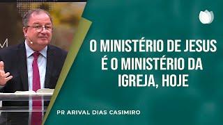 O Ministério De Jesus e o Ministério da Igreja Hoje I Pr. Arival Dias Casimiro