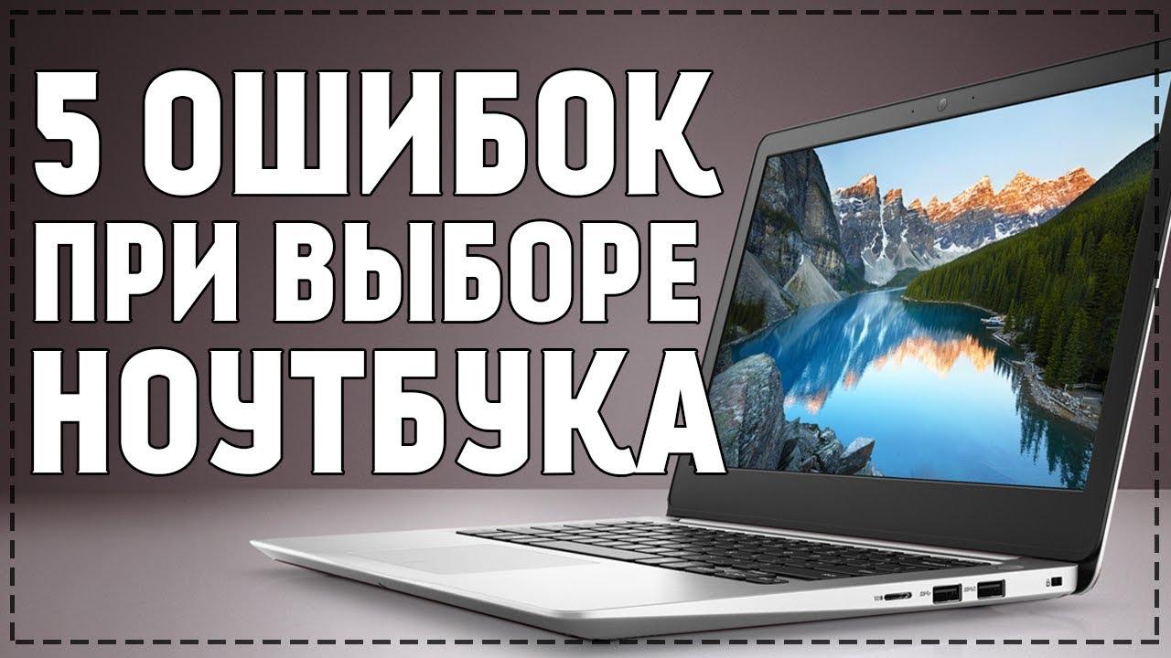 Как выбрать ноутбук? 5 ошибок и советов при выборе ноутбука ?
