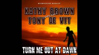 Kathy Brown Vs Tony De Vit - Turn Me Out At Dawn (Mixmachine Mashup)