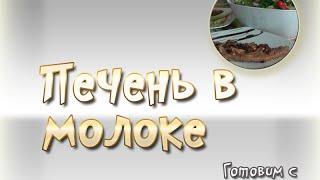 Печень в молоке, как вкусно приготовить – видео рецепт