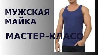 МУЖСКАЯ МАЙКА МАСТЕР КЛАСС