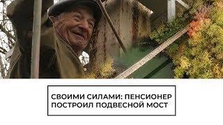 Своими силами: пенсионер построил подвесной мост