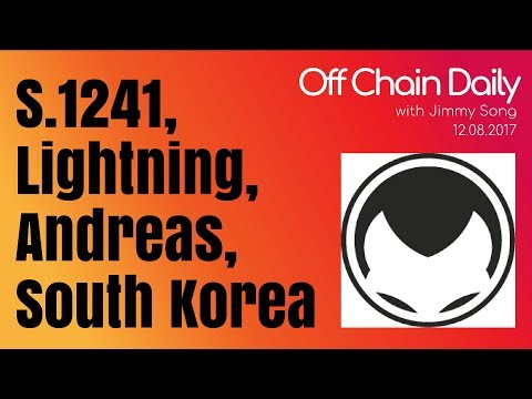 S.1241, Lightning Protocol, Andreas Antonopolous, South Korea - Off Chain Daily 2017.12.07