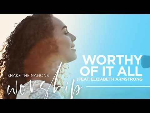 """""""Worthy Of It All"""" - Shake The Nations Worship - Elizabeth Armstrong"""