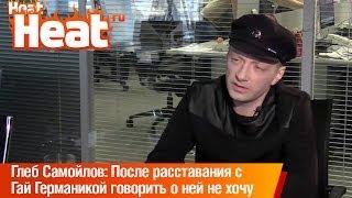 Глеб Самойлов: После расставания с Гай Германикой говорить о ней не хочу