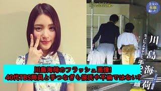 川島海荷のフラッシュ画像!40代TBS局員と手つなぎも彼氏や不倫ではない?...