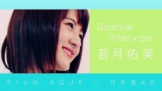 若月佑美さんが「From AQUA」(フロムアクア)の撮影中の感想を色々な角...