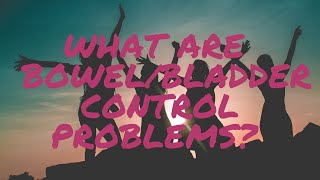 What are bladder/bowel control problems?