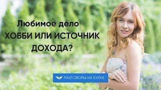 видео: Любимое дело. Хобби или источник дохода?   Разговоры на кухне [77]