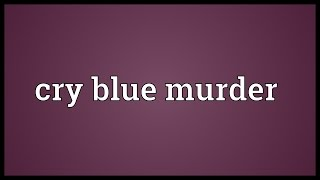 Cry blue murder Meaning
