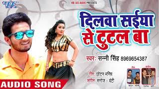 भोजपुरी का सबसे हिट गाना 2018 - Dilwa Saiya Se Tutal Ba - Sunny Singh - Bhojpuri Hit Songs 2018
