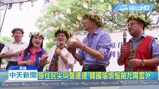 20190427中天新聞 原住民尖叫聲連連 韓國瑜煩惱拋九霄雲外