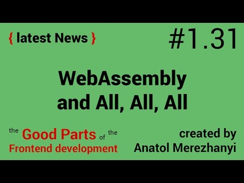 WebAssembly and All, All, All: #1.31 the latest News (the Good Parts)