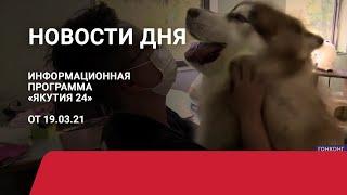 Новости дня. 19 марта 2021 года. Информационная программа «Якутия 24»