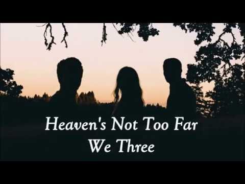 We Three - Heaven's Not too far away lyrics Mp3