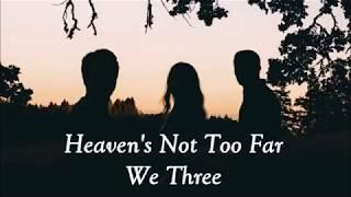 We Three - Heaven's Not too far away lyrics