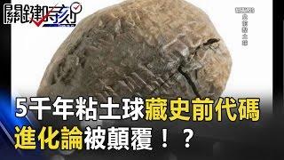 5000年前粘土球中藏有史前代碼 兩萬年前竟有變壓器 進化論被顛覆!? 關鍵時刻 20170510-5 馬西屏 傅鶴齡 劉燦榮