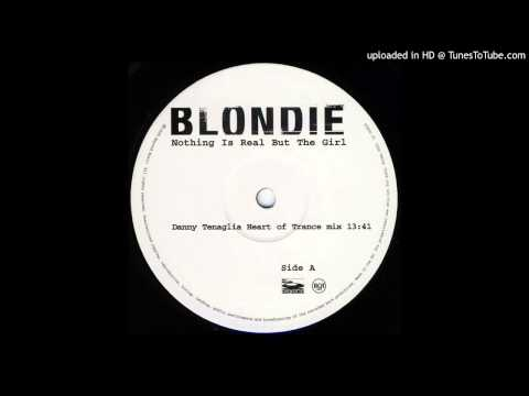 Blondie~Nothing Is Real But The Girl [Danny Tenaglia Heart Of Trance Mix]
