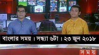 বাংলার সময় | সন্ধ্যা ৬টা | ২৩ জুন ২০১৮   | Somoy tv News Today | Latest Bangladesh News