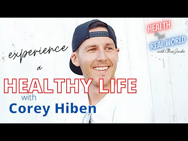 Experience a Healthy Life with Corey Hiben - Health in the Real World with Chris Janke